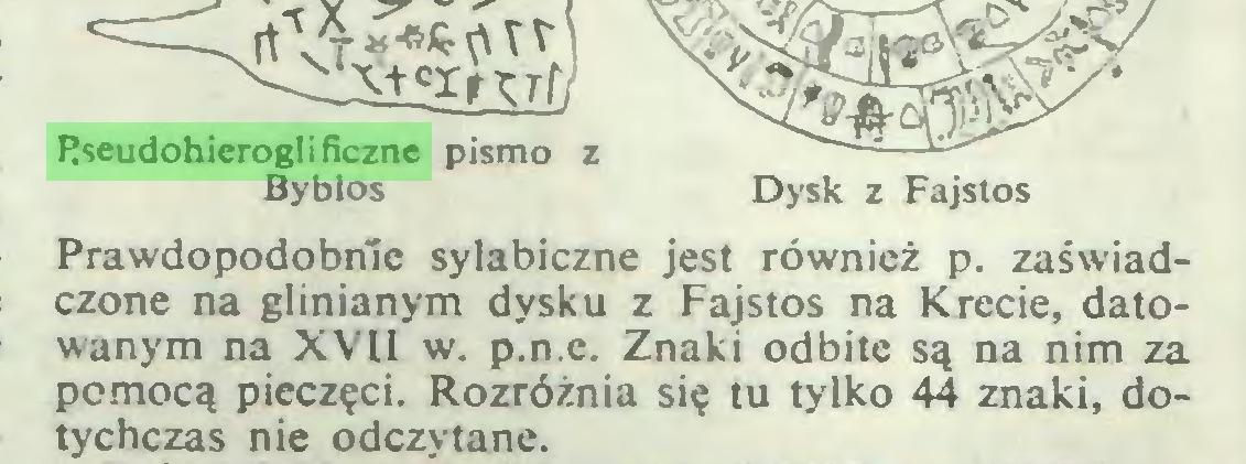 (...) nrt, Pseudohieroglificzne pismo Byblos Dysk z Fajstos Prawdopodobnie syłabiczne jest również p. zaświadczone na glinianym dysku z Fajstos na Krecie, datowanym na XVII w. p.n.e. Znaki odbite są na nim za pomocą pieczęci. Rozróżnia się tu tylko 44 znaki, dotychczas nie odczytane...