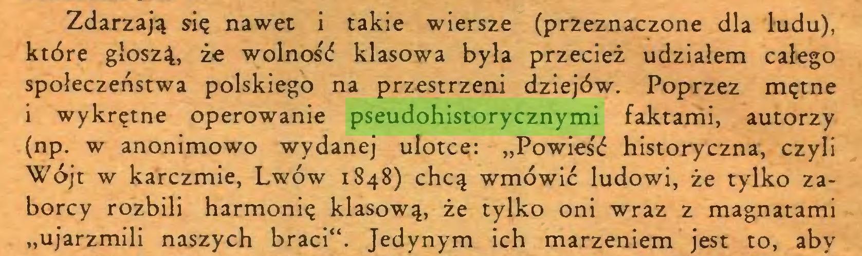 """(...) Zdarzają się nawet i takie wiersze (przeznaczone dla ludu), które głoszą, że wolność klasowa była przecież udziałem całego społeczeństwa polskiego na przestrzeni dziejów. Poprzez mętne i wykrętne operowanie pseudohistorycznymi faktami, autorzy (np. w anonimowo wydanej ulotce: """"Powieść historyczna, czyli Wójt w karczmie, Lwów 1848) chcą wmówić ludowi, że tylko zaborcy rozbili harmonię klasową, że tylko oni wraz z magnatami """"ujarzmili naszych braci"""". Jedynym ich marzeniem jest to, aby..."""