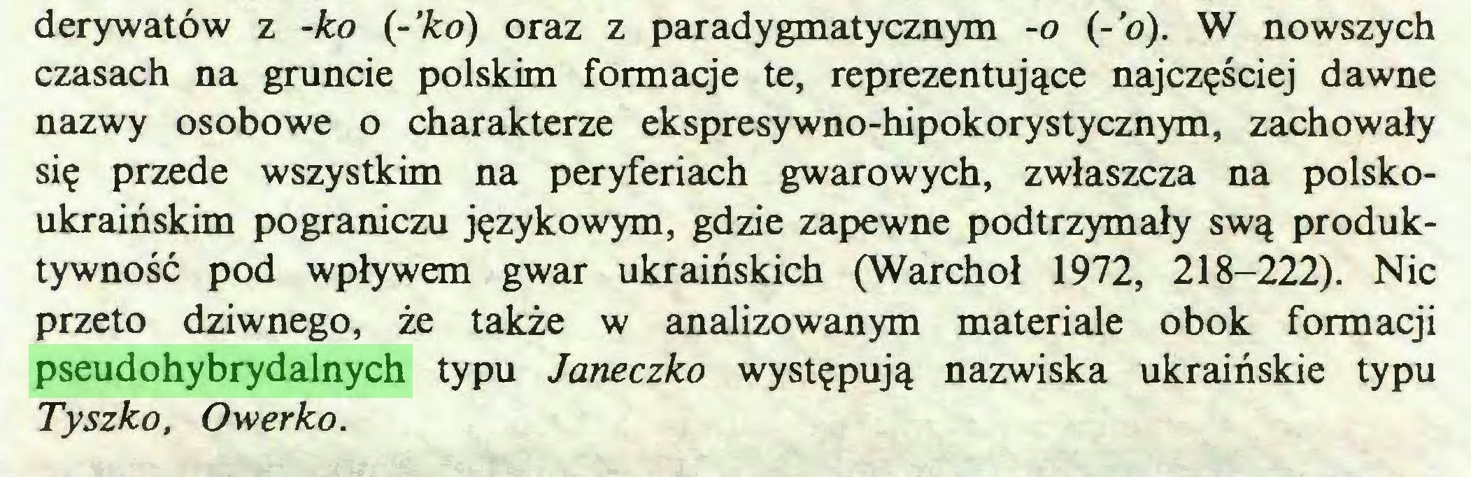 (...) derywatów z -ko {-'ko) oraz z paradygmatycznym -o (-'o). W nowszych czasach na gruncie polskim formacje te, reprezentujące najczęściej dawne nazwy osobowe o charakterze ekspresywno-hipokorystycznym, zachowały się przede wszystkim na peryferiach gwarowych, zwłaszcza na polskoukraińskim pograniczu językowym, gdzie zapewne podtrzymały swą produktywność pod wpływem gwar ukraińskich (Warchoł 1972, 218-222). Nic przeto dziwnego, że także w analizowanym materiale obok formacji pseudohybrydalnych typu Janeczko występują nazwiska ukraińskie typu Tyszko, Owerko...