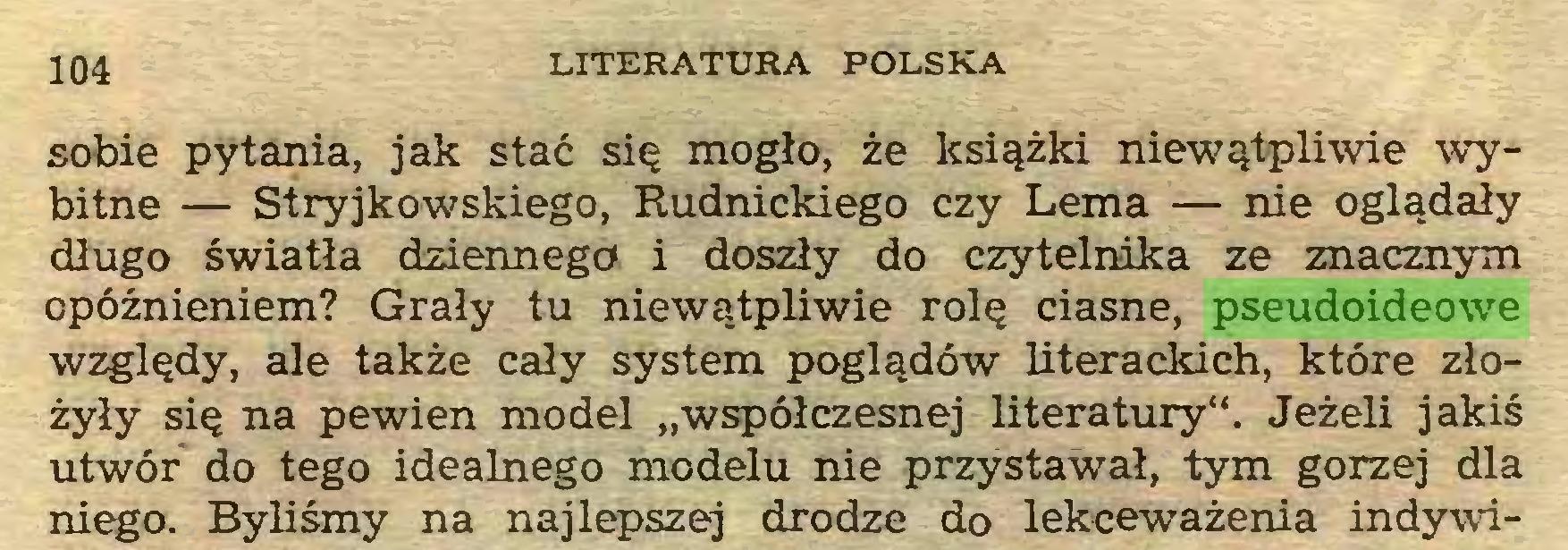 """(...) 104 LITERATURA POLSKA sobie pytania, jak stać się mogło, że książki niewątpliwie wybitne — Stryjkowskiego, Rudnickiego czy Lema — nie oglądały długo światła dziennego i doszły do czytelnika ze znacznym opóźnieniem? Grały tu niewątpliwie rolę ciasne, pseudoideowe względy, ale także cały system poglądów literackich, które złożyły się na pewien model """"współczesnej literatury"""". Jeżeli jakiś utwór do tego idealnego modelu nie przystawał, tym gorzej dla niego. Byliśmy na najlepszej drodze do lekceważenia indywi..."""