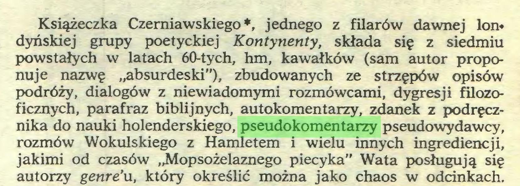 """(...) Książeczka Czerniawskiego*, jednego z filarów dawnej lon* dyńskiej grupy poetyckiej Kontynenty, składa się z siedmiu powstałych w latach 60-tych, hm, kawałków (sam autor proponuje nazwę """"absurdeski""""), zbudowanych ze strzępów opisów podróży, dialogów z niewiadomymi rozmówcami, dygresji filozoficznych, parafraz biblijnych, autokomentarzy, zdanek z podręcznika do nauki holenderskiego, pseudokomentarzy pseudowydawcy, rozmów Wokulskiego z Hamletem i wielu innych ingrediencji, jakimi od czasów """"Mopsożelaznego piecyka"""" Wata posługują się autorzy genre'u, który określić można jako chaos w odcinkach..."""