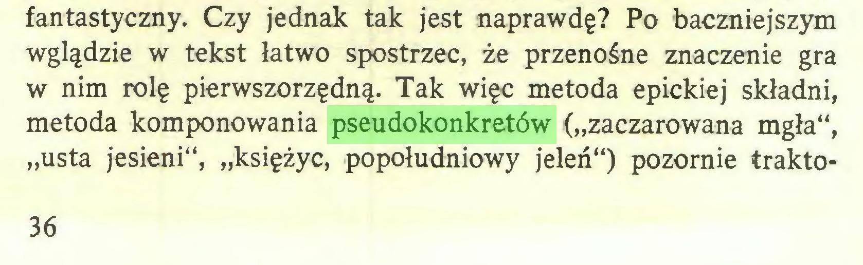 """(...) fantastyczny. Czy jednak tak jest naprawdę? Po baczniejszym wglądzie w tekst łatwo spostrzec, że przenośne znaczenie gra w nim rolę pierwszorzędną. Tak więc metoda epickiej składni, metoda komponowania pseudokonkretów (""""zaczarowana mgła"""", """"usta jesieni"""", """"księżyc, popołudniowy jeleń"""") pozornie frakto36..."""