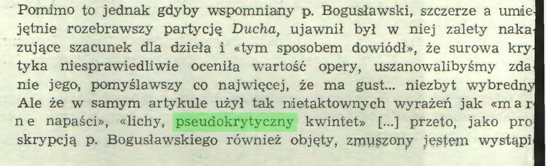 (...) Pomimo to jednak gdyby wspomniany p. Bogusławski, szczerze a umie jętnie rozebrawszy partycję Ducha, ujawnił był w niej zalety naka żujące szacunek dla dzieła i «tym sposobem dowiódł», że surowa kry tyka niesprawiedliwie oceniła wartość opery, uszanowalibyśmy zda nie jego, pomyślawszy co najwięcej, że ma gust... niezbyt wybredny Ale że w samym artykule użył tak nietaktownych wyrażeń jak «mar n e napaści», «lichy, pseudokrytyczny kwintet» [...] przeto, jako pro skrypcją p. Bogusławskiego również objęty, zmuszony jestem wystąpi...