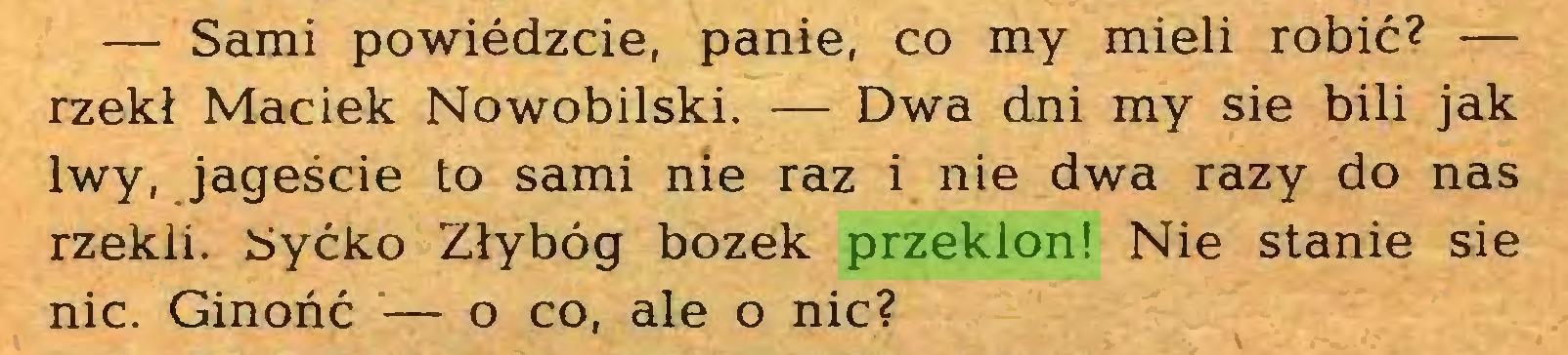 (...) — Sami powiedzcie, panie, co my mieli robić? — rzekł Maciek Nowobilski. — Dwa dni my sie bili jak lwy, jageście to sami nie raz i nie dwa razy do nas rzekli. Syćko Złybóg bożek przeklon! Nie stanie sie nic. Ginońć — o co, ale o nic?...