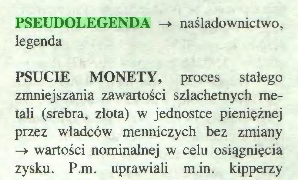 (...) PSEUDOLEGENDA -> naśladownictwo, legenda PSUCIE MONETY, proces stałego zmniejszania zawartości szlachetnych metali (srebra, złota) w jednostce pieniężnej przez władców menniczych bez zmiany -> wartości nominalnej w celu osiągnięcia zysku. P.m. uprawiali m.in. kipperzy...