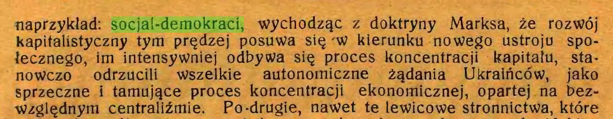(...) naprzyklad: socjal-demokraci, wychodząc z doktryny Marksa, źe rozwój Kapitalistyczny tym prędzej posuwa się 'W kierunku nowego ustroju społecznego, im intensywniej odbyta się proces koncentracji kapitału, stanowczo odrzucili wszelkie autonomiczne żądania Ukraińców, jako sprzeczne i tamujące proces koncentracji ekonomicznej, opartej na bezwzględnym centraliźmie. Po-drugie, nawet te lewicowe stronnictwa, które...