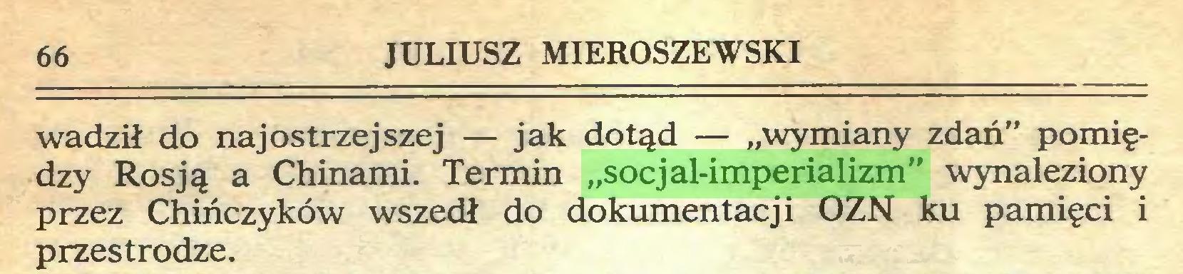"""(...) 66 JULIUSZ MIEROSZEWSKI wadził do najostrzejszej — jak dotąd — """"wymiany zdań"""" pomiędzy Rosją a Chinami. Termin """"socjal-imperializm"""" wynaleziony przez Chińczyków wszedł do dokumentacji OZN ku pamięci i przestrodze..."""