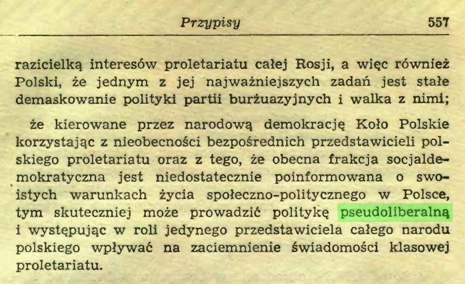 (...) Przypisy 557 razicielką interesów proletariatu całej Rosji, a więc również Polski, że jednym z jej najważniejszych zadań jest stałe demaskowanie polityki partii burżuazyjnych i walka z nimi; że kierowane przez narodową demokrację Koło Polskie korzystając z nieobecności bezpośrednich przedstawicieli polskiego proletariatu oraz z tego, że obecna frakcja socjaldemokratyczna jest niedostatecznie poinformowana o swoistych warunkach życia społeczno-politycznego w Polsce, tym skuteczniej może prowadzić politykę pseudoliberalną i występując w roli jedynego przedstawiciela całego narodu polskiego wpływać na zaciemnienie świadomości klasowej proletariatu...