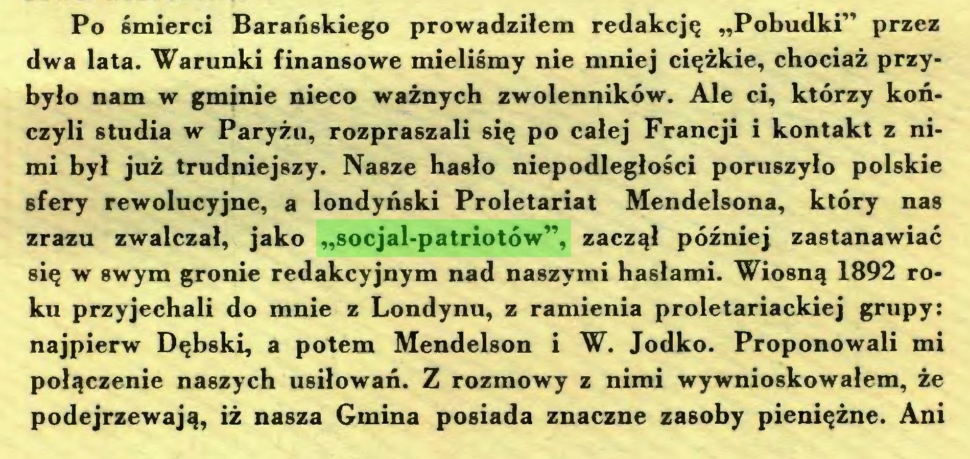 """(...) Po śmierci Barańskiego prowadziłem redakcję """"Pobudki"""" przez dwa lata. Warunki finansowe mieliśmy nie mniej ciężkie, chociaż przybyło nam w gminie nieco ważnych zwolenników. Ale ci, którzy kończyli studia w Paryżu, rozpraszali się po całej Francji i kontakt z nimi był już trudniejszy. Nasze hasło niepodległości poruszyło polskie sfery rewolucyjne, a londyński Proletariat Mendelsona, który nas zrazu zwalczał, jako """"socjal-patriotów"""", zaczął później zastanawiać się w swym gronie redakcyjnym nad naszymi hasłami. Wiosną 1892 roku przyjechali do mnie z Londynu, z ramienia proletariackiej grupy: najpierw Dębski, a potem Mendelson i W. Jodko. Proponowali mi połączenie naszych usiłowań. Z rozmowy z nimi wywnioskowałem, że podejrzewają, iż nasza Gmina posiada znaczne zasoby pieniężne. Ani..."""