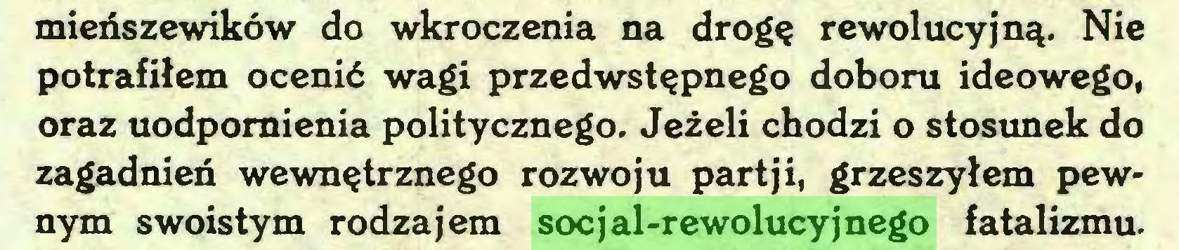 (...) mieńszewików do wkroczenia na drogę rewolucyjną. Nie potrafiłem ocenić wagi przedwstępnego doboru ideowego, oraz uodpornienia politycznego. Jeżeli chodzi o stosunek do zagadnień wewnętrznego rozwoju partji, grzeszyłem pewnym swoistym rodzajem socjal-rewolucyjnego fatalizmu...