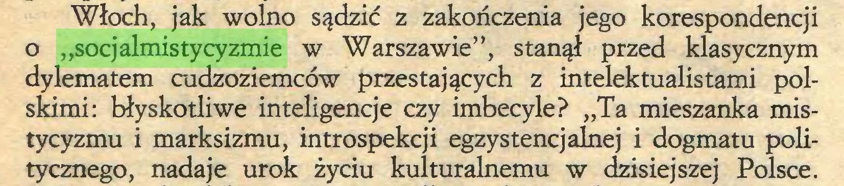 """(...) Włoch, jak wolno sądzić z zakończenia jego korespondencji o """"socjalmistycyzmie w Warszawie"""", stanął przed klasycznym dylematem cudzoziemców przestających z intelektualistami polskimi: błyskotliwe inteligencje czy imbecyle? """"Ta mieszanka mistycyzmu i marksizmu, introspekcji egzystencjalnej i dogmatu politycznego, nadaje urok życiu kulturalnemu w dzisiejszej Polsce..."""