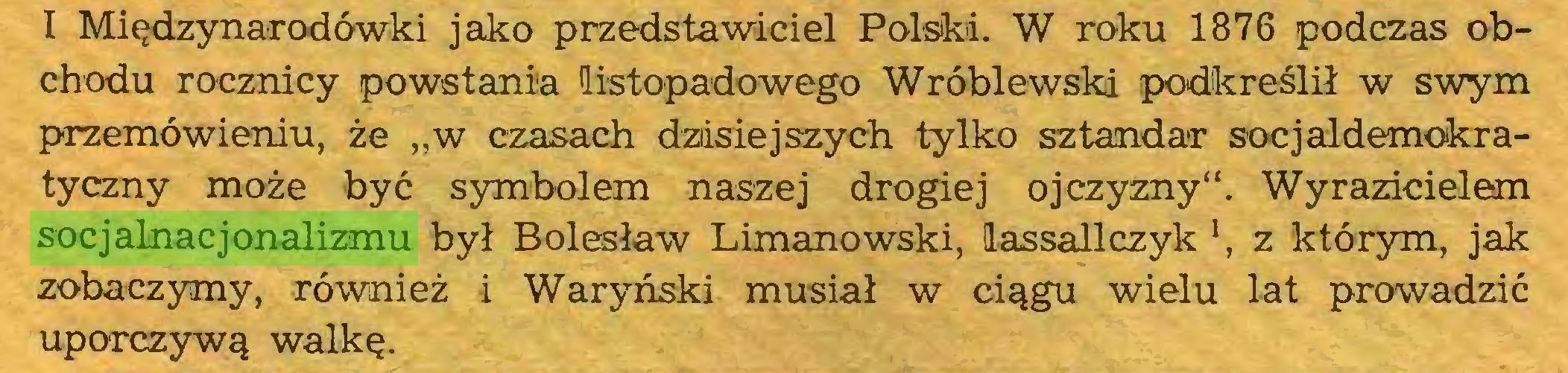"""(...) 1 Międzynarodówki jako przedstawiciel Polski. W roku 1876 podczas obchodu rocznicy powstania listopadowego Wróblewski podkreślił w swym przemówieniu, że """"w czasach dzisiejszych tylko sztandar socjaldemokratyczny może być symbolem naszej drogiej ojczyzny"""". Wyrazicielem socjalnacjonalizmu był Bolesław Limanowski, lassallczyk *, z którym, jak zobaczymy, również i Waryński musiał w ciągu wielu lat prowadzić uporczywą walkę..."""