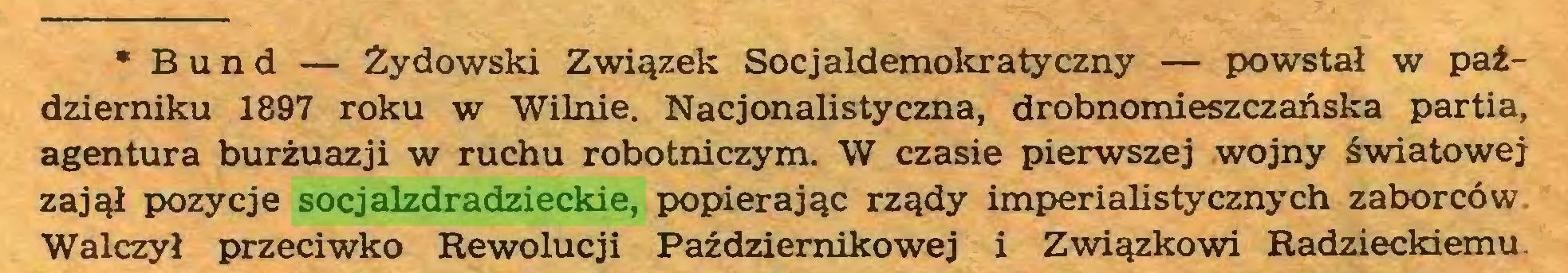 (...) * Bund — Żydowski Związek Socjaldemokratyczny — powstał w październiku 1897 roku w Wilnie. Nacjonalistyczna, drobnomieszczańska partia, agentura burżuazji w ruchu robotniczym. W czasie pierwszej wojny światowej zajął pozycje socjalzdradzieckie, popierając rządy imperialistycznych zaborców Walczył przeciwko Rewolucji Październikowej i Związkowi Radzieckiemu...