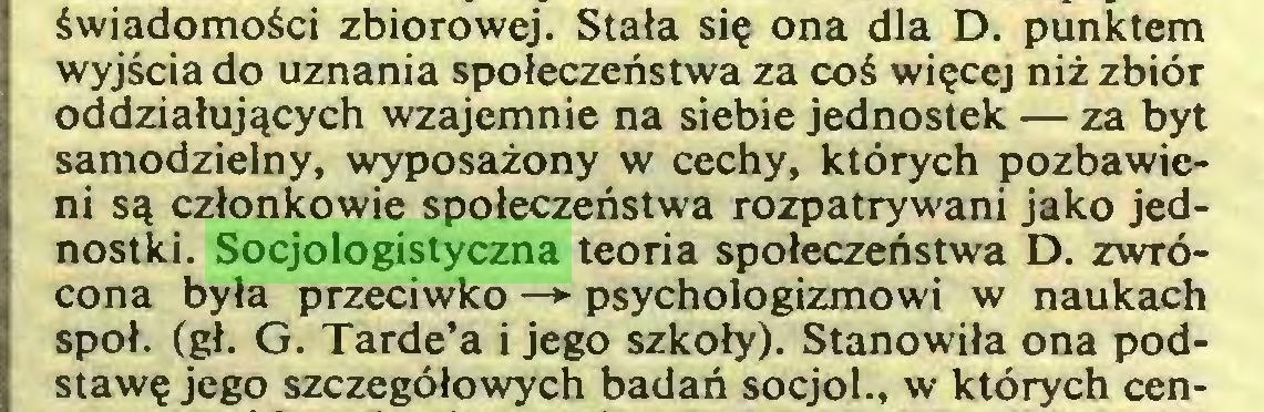 (...) świadomości zbiorowej. Stała się ona dla D. punktem wyjścia do uznania społeczeństwa za coś więcej niż zbiór oddziałujących wzajemnie na siebie jednostek — za byt samodzielny, wyposażony w cechy, których pozbawieni są członkowie społeczeństwa rozpatrywani jako jednostki. Socjologistyczna teoria społeczeństwa D. zwrócona była przeciwko —*■ psychologizmowi w naukach społ. (gł. G. Tarde'a i jego szkoły). Stanowiła ona podstawę jego szczegółowych badań socjol., w których cen...