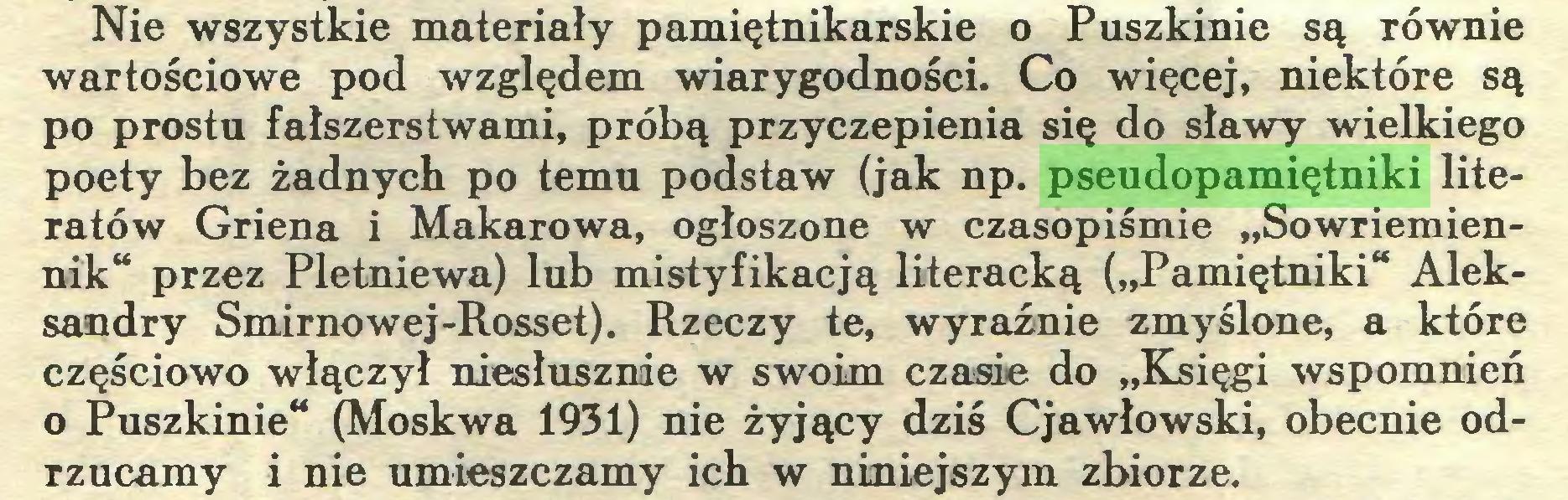 """(...) Nie wszystkie materiały pamiętnikarskie o Puszkinie są równie wartościowe pod względem wiarygodności. Co więcej, niektóre są po prostu fałszerstwami, próbą przyczepienia się do sławy wielkiego poety bez żadnych po temu podstaw (jak np. pseudopamiętniki literatów Griena i Makarowa, ogłoszone w czasopiśmie """"Sowriemiennik"""" przez Pletniewa) lub mistyfikacją literacką (""""Pamiętniki"""" Aleksandry Smirnowej-Rosset). Rzeczy te, wyraźnie zmyślone, a które częściowo włączył niesłusznie w swoim czasie do """"Księgi wspomnień o Puszkinie"""" (Moskwa 1931) nie żyjący dziś Cjawłowski, obecnie odrzucamy i nie umieszczamy ich w niniejszym zbiorze..."""