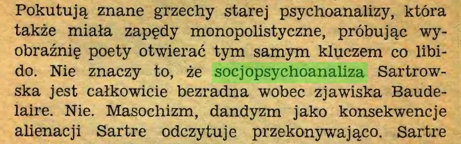 (...) Pokutują znane grzechy starej psychoanalizy, która także miała zapędy monopolistyczne, próbując wyobraźnię poety otwierać tym samym kluczem co libido. Nie znaczy to, że socjopsychoanaliza Sartrowska jest całkowicie bezradna wobec zjawiska Baudelaire. Nie. Masochizm, dandyzm jako konsekwencje alienacji Sartre odczytuje przekonywająco. Sartre...