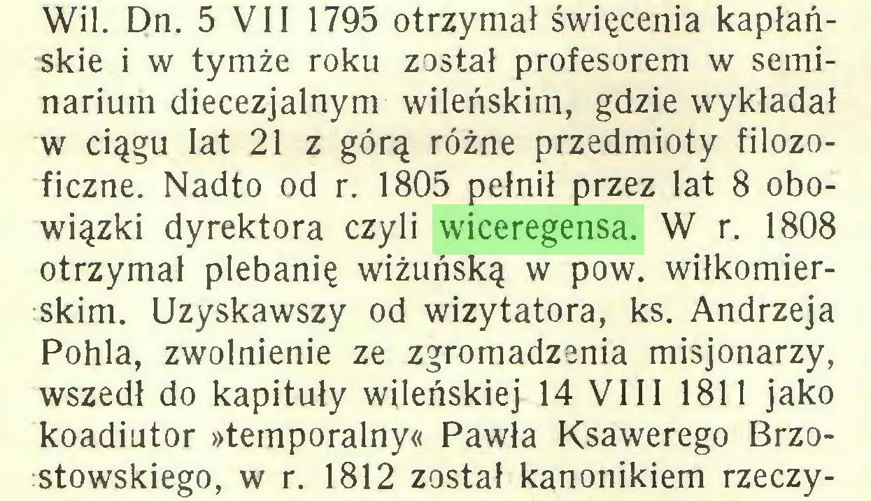 (...) Wil. Dn. 5 VII 1795 otrzymał święcenia kapłańskie i w tymże roku został profesorem w seminarium diecezjalnym wileńskim, gdzie wykładał w ciągu lat 21 z górą różne przedmioty filozoficzne. Nadto od r. 1805 pełnił przez lat 8 obowiązki dyrektora czyli wiceregensa. W r. 1808 otrzymał plebanię wiżuńską w pow. wiłkomierskim. Uzyskawszy od wizytatora, ks. Andrzeja Pohla, zwolnienie ze zgromadzenia misjonarzy, wszedł do kapituły wileńskiej 14 VIII 1811 jako koadiutor »temporalny« Pawła Ksawerego Brzostowskiego, w r. 1812 został kanonikiem rzeczy...