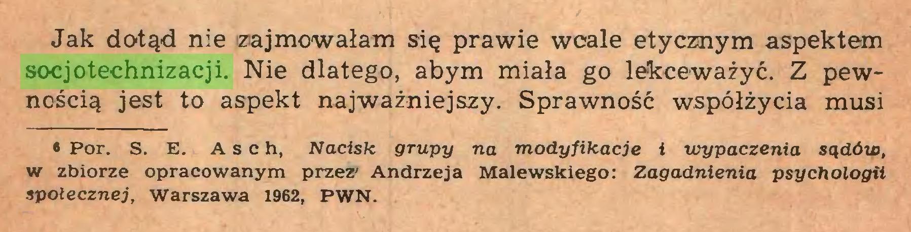 (...) Jak dofąd nie zajmowałam się prawie wcale etycznym aspektem socjotechnizacji. Nie dlatego, abym miała go lekceważyć. Z pewnością jest to aspekt najważniejszy. Sprawność współżycia musi • Por. S. E. A s c h, Nacisk grupy na modyfikacje i wypaczenia sądów, w zbiorze opracowanym przez' Andrzeja Malewskiego: Zagadnienia psychologii społecznej, Warszawa 1962, PWN...