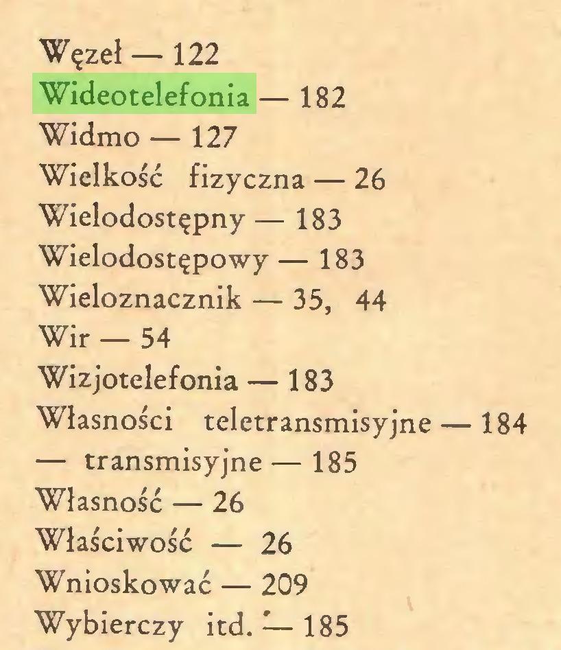 (...) Węzeł — 122 Wideotelefonia — 182 Widmo — 127 Wielkość fizyczna — 26 Wielodostępny — 183 Wielodostępowy — 183 Wieloznacznik — 35, 44 Wir — 54 Wizjotelefonia — 183 Własności teletransmisyjne — 184 — transmisyjne—185 Własność — 26 Właściwość — 26 Wnioskować — 209 Wybierczy itd. — 185...