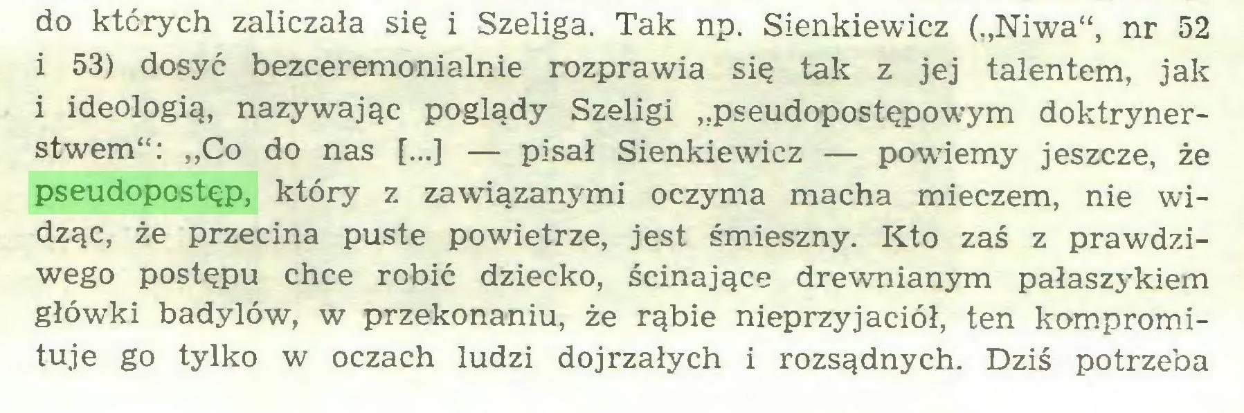 """(...) do których zaliczała się i Szeliga. Tak np. Sienkiewicz (""""Niwa"""", nr 52 i 53) dosyć bezceremonialnie rozprawia się tak z jej talentem, jak i ideologią, nazywając poglądy Szeligi """"pseudopostępowym doktrynerstwem"""": ,,Co do nas [...] — pisał Sienkiewicz — powiemy jeszcze, że pseudopostęp, który z zawiązanjuni oczyma macha mieczem, nie widząc, że przecina puste powietrze, jest śmieszny. Kto zaś z prawdziwego postępu chce robić dziecko, ścinające drewnianym pałaszykiem główki badylów, w przekonaniu, że rąbie nieprzyjaciół, ten kompromituje go tylko w oczach ludzi dojrzałych i rozsądnych. Dziś potrzeba..."""