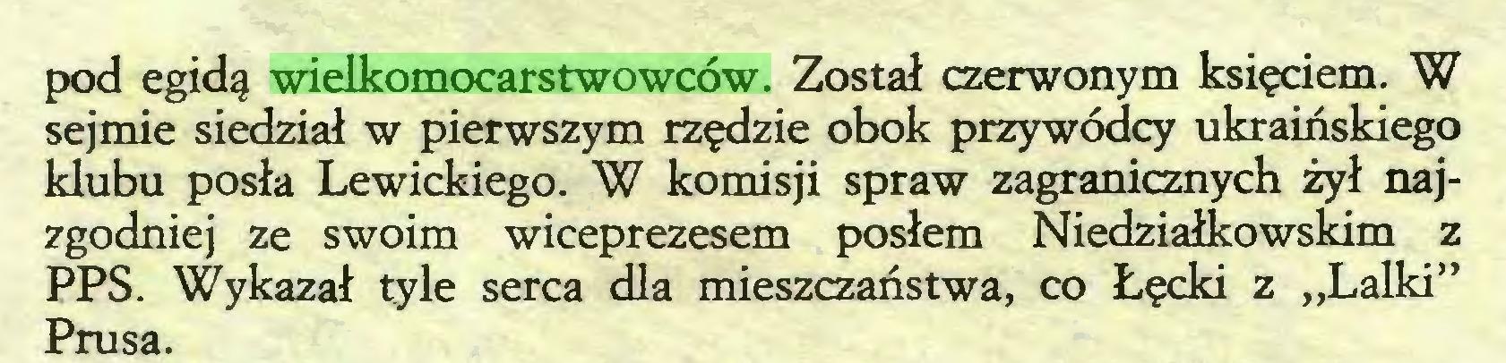 """(...) pod egidą wielkomocarstwowców. Został czerwonym księciem. W sejmie siedział w pierwszym rzędzie obok przywódcy ukraińskiego klubu posła Lewickiego. W komisji spraw zagranicznych żył najzgodniej ze swoim wiceprezesem posłem Niedziałkowskim z PPS. Wykazał tyle serca dla mieszczaństwa, co Łęcki z """"Lalki"""" Prusa..."""