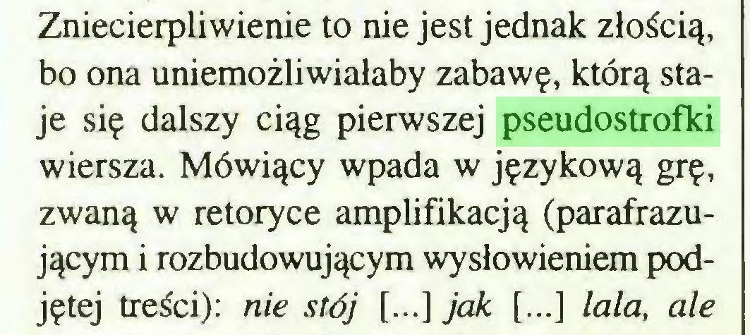 (...) Zniecierpliwienie to nie jest jednak złością, bo ona uniemożliwiałaby zabawę, którą staje się dalszy ciąg pierwszej pseudostrofki wiersza. Mówiący wpada w językową grę, zwaną w retoryce amplifikacją (parafrazującym i rozbudowującym wysłowieniem podjętej treści): nie stój [...] jak [...] lala, ale...