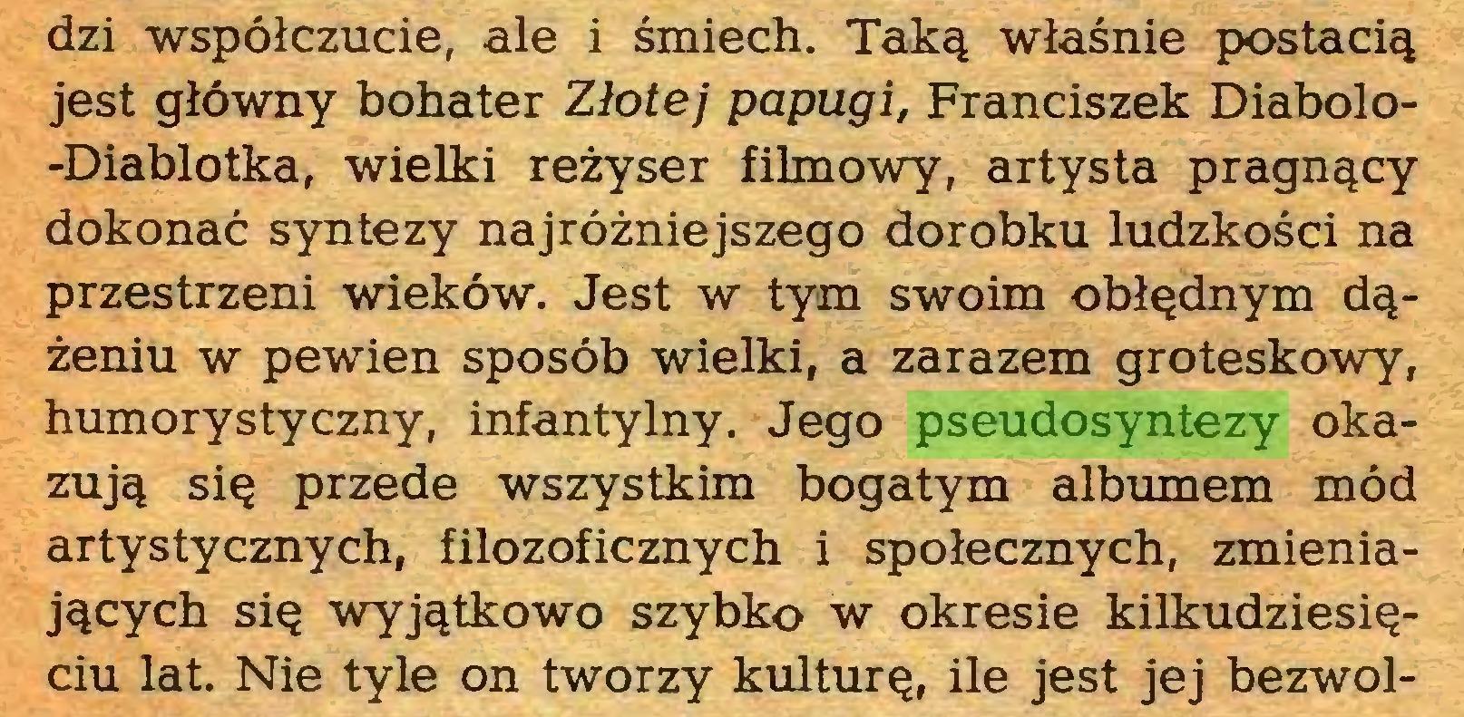 (...) dzi współczucie, ale i śmiech. Taką właśnie postacią jest główny bohater Złotej papugi, Franciszek Diabolo-Diablotka, wielki reżyser filmowy, artysta pragnący dokonać syntezy najróżniejszego dorobku ludzkości na przestrzeni wieków. Jest w tym swoim obłędnym dążeniu w pewien sposób wielki, a zarazem groteskowy, humorystyczny, infantylny. Jego pseudosyntezy okazują się przede wszystkim bogatym albumem mód artystycznych, filozoficznych i społecznych, zmieniających się wyjątkowo szybko w okresie kilkudziesięciu lat. Nie tyle on tworzy kulturę, ile jest jej bezwol...