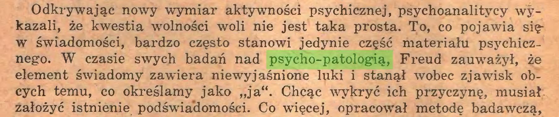 """(...) Odkrywając nowy wymiar aktywności psychicznej, psychoanalitycy wykazali, że kwestia wolności woli nie jest taka prosta. To, co pojawia sięw świadomości, bardzo często stanowi jedynie część materiału psychicznego. W czasie swych badań nad psycho-patologią, Freud zauważył, że element świadomy zawiera niewyjaśnione luki i stanął wobec zjawisk obcych temu, co określamy jako """"ja"""". Chcąc wykryć ich przyczynę, musiał założyć istnienie podświadomości. Co więcej, opracował metodę badawczą,..."""
