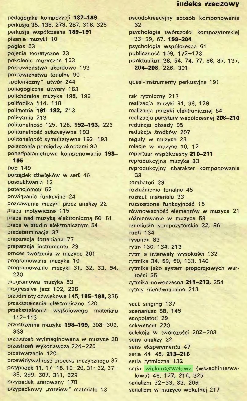 """(...) przypadkowy .rozsiew"""" materiału 13 indeks rzeczowy pseudokreacyjny sposób komponowania 32 psychologia twórczości kompozytorskiej 33-39, 67, 199-204 psychologia współczesna 61 publiczność 109, 172-173 punktualizm 38, 54, 74, 77, 86, 87, 137, 204-208, 226, 301 quasi-instrumenty perkusyjne 191 rak rytmiczny 213 realizacja muzyki 91, 98, 129 realizacja muzyki elektronicznej 54 realizacja partytury współczesnej 208-210 redukcja obsady 95 redukcja środków 207 reguły w muzyce 23 relacje w muzyce 10, 12 repertuar współczesny 210-211 reprodukcyjna muzyka 33 reprodukcyjny charakter komponowania 39 rombatori 29 rozluźnienie tonalne 45 rozrzut materiału 33 rozszerzona funkcyjność 15 równoważność elementów w muzyce 21 różnicowanie w muzyce 59 rzemiosło kompozytorskie 32, 96 ruch 134 rysunek 83 rytm 130, 134, 213 rytm a interwały wysokości 132 rytmika 34, 59, 60, 133, 140 rytmika jako system proporcjowych wartości 35 rytmika nowoczesna 211-213, 254 rytmy nieodwracalne 213 seat singing 137 scenariusz 88, 145 scoppiatori 29 sekwenser 220 selekcja w twórczości 202-203 sens analizy 22 sens eksperymentu 47 seria 44-45, 213-216 seria rytmiczna 132 seria wielointerwałowa (wszechinterwałowa) 46, 127, 216, 325 serializm 32-33, 83, 206 serializm w muzyce wokalnej 217..."""