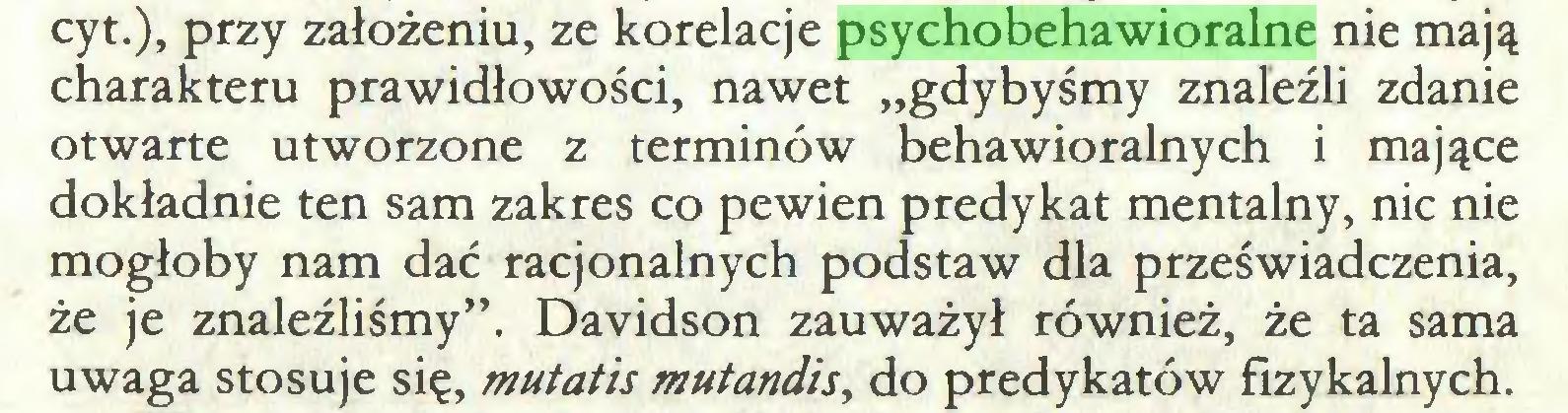 """(...) cyt.), przy założeniu, ze korelacje psychobehawioralne nie mają charakteru prawidłowości, nawet """"gdybyśmy znaleźli zdanie otwarte utworzone z terminów behawioralnych i mające dokładnie ten sam zakres co pewien predykat mentalny, nic nie mogłoby nam dać racjonalnych podstaw dla przeświadczenia, że je znaleźliśmy"""". Davidson zauważył również, że ta sama uwaga stosuje się, mutatis mutandis, do predykatów fizykalnych..."""