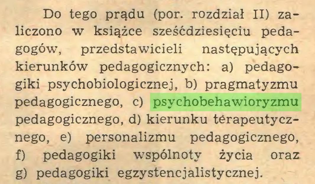 (...) Do tego prądu (por. rozdział II) zaliczono w książce sześćdziesięciu pedagogów, przedstawicieli następujących kierunków pedagogicznych: a) pedagogiki psychobiologicznej, b) pragmatyzmu pedagogicznego, c) psychobehawioryzmu pedagogicznego, d) kierunku terapeutycznego, e) personalizmu pedagogicznego, f) pedagogiki wspólnoty życia oraz g) pedagogiki egzystencjalistycznej...