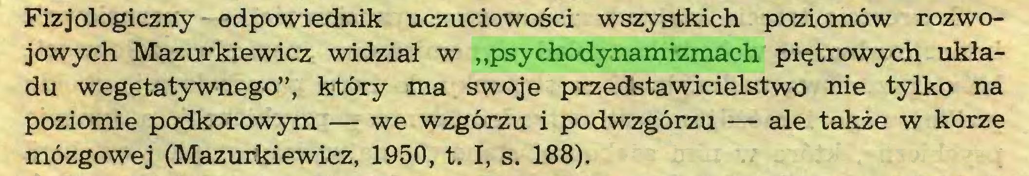 """(...) Fizjologiczny odpowiednik uczuciowości wszystkich poziomów rozwojowych Mazurkiewicz widział w """"psychodynamizmach piętrowych układu wegetatywnego"""", który ma swoje przedstawicielstwo nie tylko na poziomie podkorowym — we wzgórzu i podwzgórzu — ale także w korze mózgowej (Mazurkiewicz, 1950, t. I, s. 188)..."""