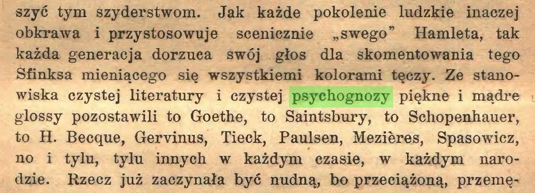"""(...) szyć tym szyderstwom. Jak każde pokolenie ludzkie inaczej obkrawa i przystosowuje scenicznie """"swego"""" Hamleta, tak każda generacja dorzuca swój głos dla skomentowania tego Sfinksa mieniącego się wszystkiemi kolorami tęczy. Ze stanowiska czystej literatury i czystej psychognozy piękne i mądre glossy pozostawili to Goethe, to Saintsbury, to Schopenhauer, to H. Becque, Geryinus, Tieck, Paulsen, Mezieres, Spasowicz, no i tylu, tylu innych w każdym czasie, w każdym narodzie. Rzecz już zaczynała być nudną, bo przeciążoną, przemę..."""