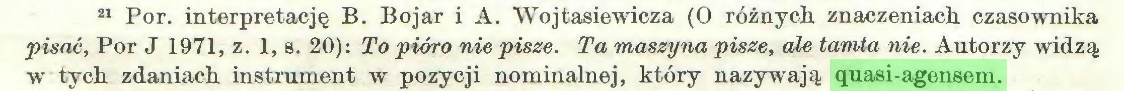 (...) 21 Por. interpretację B. Bojar i A. Wojtasiewicza (O różnych znaczeniach czasownika pisać, Por J 1971, z. 1, s. 20): To pióro nie pisze. Ta maszyna pisze, ale tamta nie. Autorzy widzą w tych zdaniach instrument w pozycji nominalnej, który nazywają quasi-agensem...
