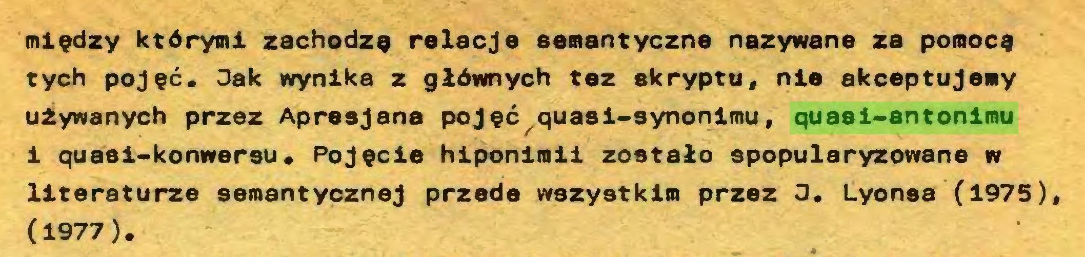 (...) między którymi zachodzę relacje semantyczne nazywane za pomocę tych pojęć. Jak wynika z głównych tez skryptu, nie akceptujemy używanych przez Apresjana pojęć quasi-synonimu, quasi-antonimu i quaei-konwersu. Pojęcie hiponimii zostało spopularyzowane w literaturze semantycznej przede wszystkim przez 3. Lyonsa (1975), (1977)...