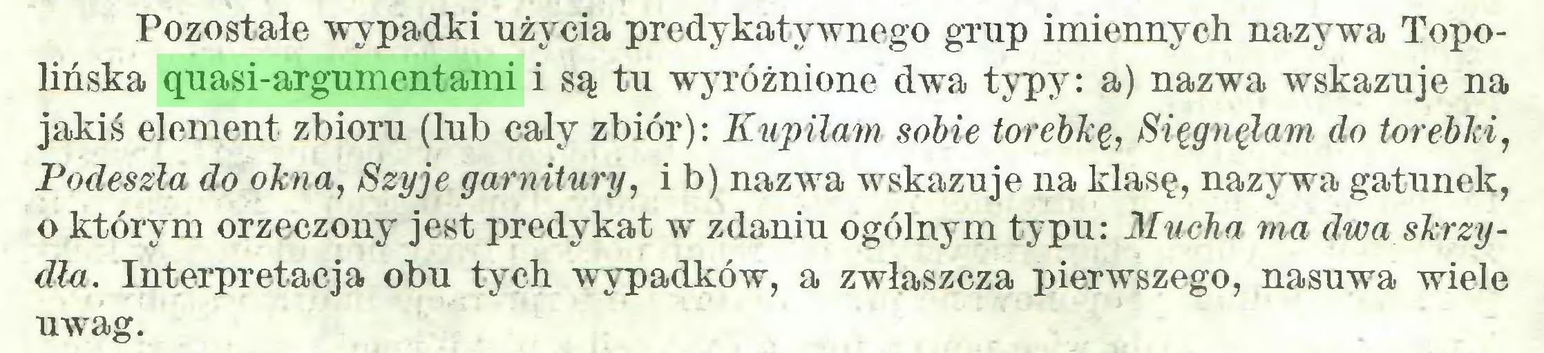 (...) Pozostałe wypadki użycia predykatywnego grup imiennych nazywa Topołióska quasi-argumentami i są tu wyróżnione dwa typy: a) nazwa wskazuje na jakiś element zbioru (lub cały zbiór): Kupiłam sobie torebkę, Sięgnęłam do torebki, Podeszła do okna, Szyje garnitury, i b) nazwa wskazuje na klasę, nazywa gatunek, o którym orzeczony jest predykat w zdaniu ogólnym typu: Mucha ma dwa skrzydła. Interpretacja obu tych wypadków, a zwłaszcza pierwszego, nasuwa wiele uwag...