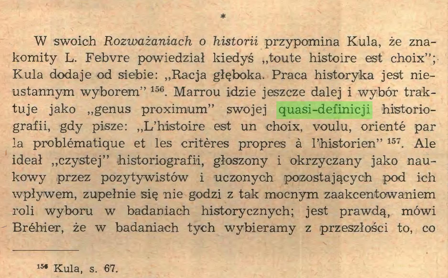 """(...) * W swoich Rozważaniach o historii przypomina Kula, że znakomity L. Febvre powiedział kiedyś """"toute histoire est choix""""; Kula dodaje od siebie: """"Racja głęboka. Praca historyka jest nieustannym wyborem"""" 156. Marrou idzie jeszcze dalej i wybór traktuje jako """"genus proximum"""" swojej quasi-definicji historiografii, gdy pisze: """"L'histoire est un choix, voulu, orienté par la problématique et les critères propres à l'historien"""" 157. Ale ideał """"czystej"""" historiografii, głoszony i okrzyczany jako naukowy przez pozytywistów i uczonych pozostających pod ich wpływem, zupełnie się nie godzi z tak mocnym zaakcentowaniem roli wyboru w badaniach historycznych; jest prawdą, mówi Bréhier, że w badaniach tych wybieramy z przeszłości to, co Kula, s. 67..."""
