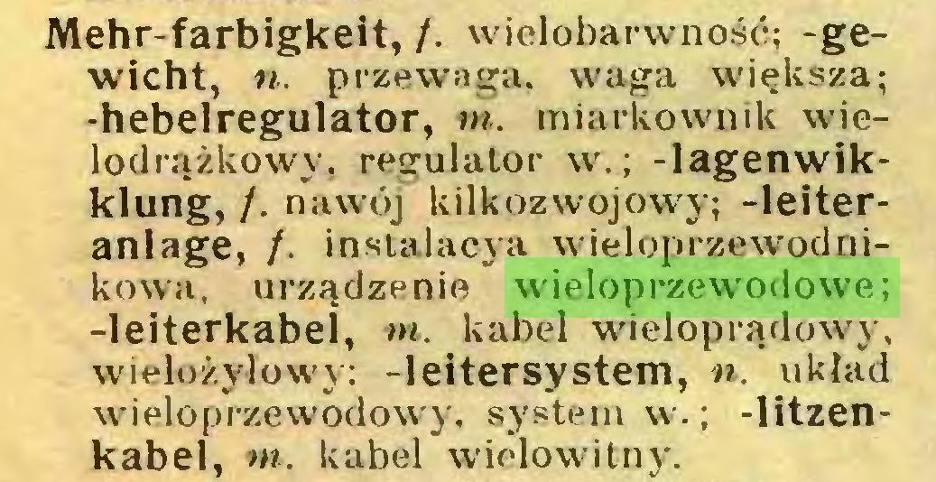 (...) Mehr-farbigkeit, /. wielobarwność; -gewicht, n. przewaga, waga większa; -hebelregulator, w. miarkownik wielodrążkowy, regulator w.; -lagenwikklung, /. nawój kilkozwojowy; -leiteranlage, /. instalacja wieloprzewodnikowa, urządzenie wieloprzewodowe; -leiterkabel, ni. kabel wieloprądowy, wielożyłowy: -leitersystem, n. układ wieloprzewodowy. system w.; -litzenkabel, »». kabel wielowitnj'...