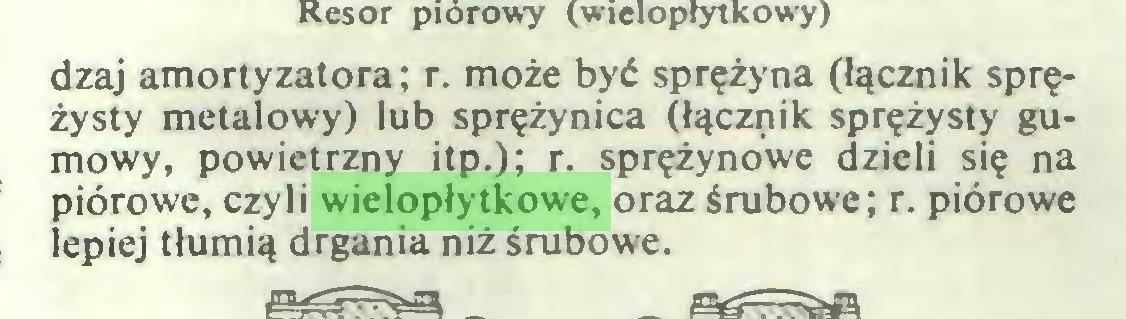 (...) dzaj amortyzatora; r. może być sprężyna (łącznik sprężysty metalowy) lub sprężynica (łącznik sprężysty gumowy, powietrzny itp.); r. sprężynowe dzieli się na piórowe, czyli wielopłytkowe, oraz śrubowe; r. piórowe lepiej tłumią drgania niż śrubowe...
