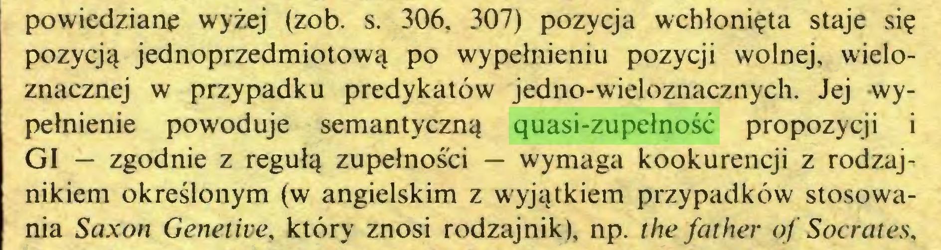 (...) powiedziane wyżej (zob. s. 306, 307) pozycja wchłonięta staje się pozycją jednoprzedmiotową po wypełnieniu pozycji wolnej, wieloznacznej w przypadku predykatów jedno-wieloznacznych. Jej -wypełnienie powoduje semantyczną quasi-zupełność propozycji i GI — zgodnie z regułą zupełności — wymaga kookurencji z rodzajnikiem określonym (w angielskim z wyjątkiem przypadków stosowania Saxon Genetive, który znosi rodzajnik), np. the father of Socrates,...