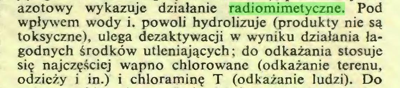 (...) azotowy wykazuje działanie radiomimetyczne. Pod wpływem wody i. powoli hydrołizuje (produkty nie są toksyczne), ulega dezaktywacji w wyniku działania łagodnych środków utleniających; do odkażania stosuje się najczęściej wapno chlorowane (odkażanie terenu, odzieży i in.) i chloraminę T (odkażanie ludzi). Do...
