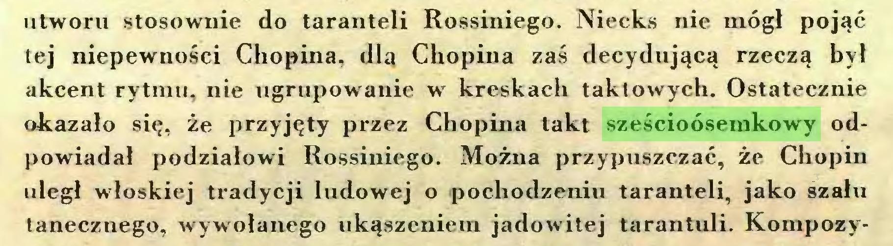 (...) utworu stosownie do taranteli Rossiniego. Niecks nie mógł pojąć tej niepewności Chopina, dla Chopina zaś decydującą rzeczą był akcent rytmu, nie ugrupowanie w kreskach taktowych. Ostatecznie okazało się, że przyjęty przez Chopina takt sześcioósemkowy odpowiadał podziałowi Rossiniego. Można przypuszczać, że Chopin uległ włoskiej tradycji ludowej o pochodzeniu taranteli, jako szału tanecznego, wywołanego ukąszeniem jadowitej tarantuli. Kompozy...