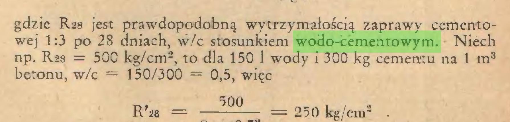 """(...) gdzie R28 jest prawdopodobną wytrzymałością zaprawy cementowej 1:3 po 28 dniach, w/c stosunkiem wodo-cementowym. Niech np. R28 = 500 kg/cm2, to dla 150 1 wody i 300 kg cementu na 1 m3 betonu, w/c = 150/300 = 0,5, więc Rf28 = —— = 250 kg/cm"""" ..."""