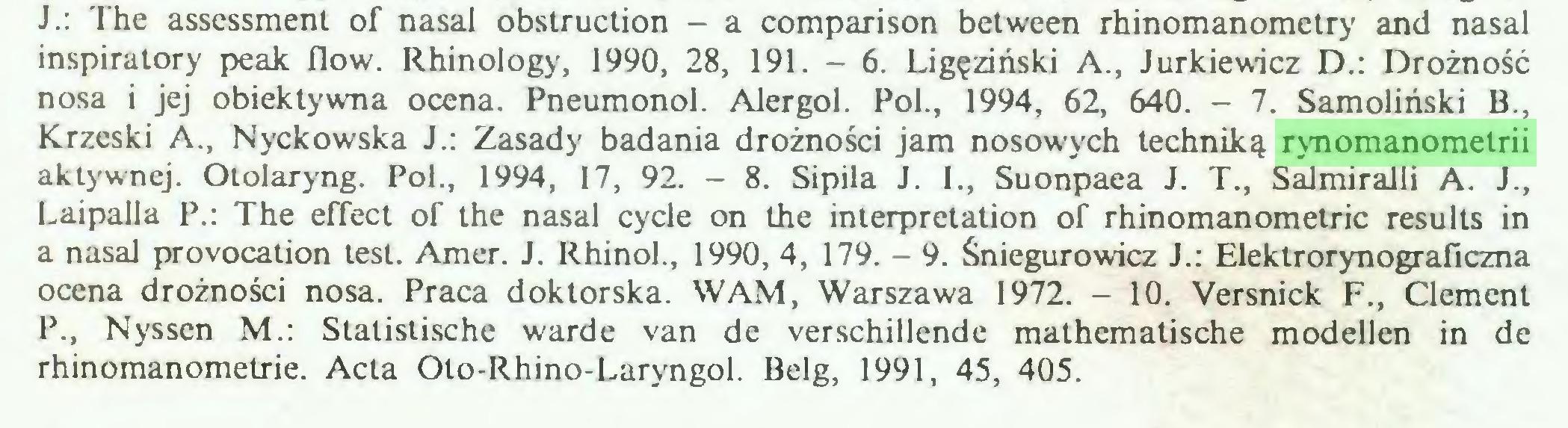(...) J.: The assessment of nasal obstruction - a comparison belween rhinomanometry and nasal inspiratory peak flow. Rhinology, 1990, 28, 191. - 6. Ligęziński A., Jurkiewicz D.: Drożność nosa i jej obiektywna ocena. Pneumonol. Alergol. Pol., 1994, 62, 640. - 7. Samoliński B., Krzeski A., Nyckowska J.: Zasady badania drożności jam nosowych techniką rynomanometrii aktywnej. Otolaryng. Pol., 1994, 17, 92. - 8. Sipila J. I., Suonpaea J. T., Salmiralli A. J., Laipalla P.: The effect of the nasal cycle on the interpretation of rhinomanometric results in a nasal provocation test. Amer. J. Rhinol., 1990, 4, 179. — 9. Śniegurowicz J.: Elektrorynograficzna ocena drożności nosa. Praca doktorska. WAM, Warszawa 1972. - 10. Versnick F., Clement P., Nyssen M.: Statistische warde van de verschillende mathematische modellen in de rhinomanometrie. Acta Oto-Rhino-Laryngol. Belg, 1991, 45, 405...