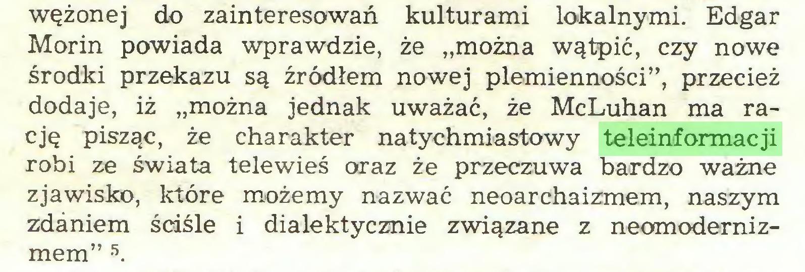 """(...) wężonej do zainteresowań kulturami lokalnymi. Edgar Morin powiada wprawdzie, że """"można wątpić, czy nowe środki przekazu są źródłem nowej plemienności"""", przecież dodaje, iż """"można jednak uważać, że McLuhan ma rację pisząc, że charakter natychmiastowy teleinformacji robi ze świata telewieś oraz że przeczuwa bardzo ważne zjawisko, które możemy nazwać neoarchaizmem, naszym zdaniem ściśle i dialektycznie związane z neomodernizmem"""" 5..."""