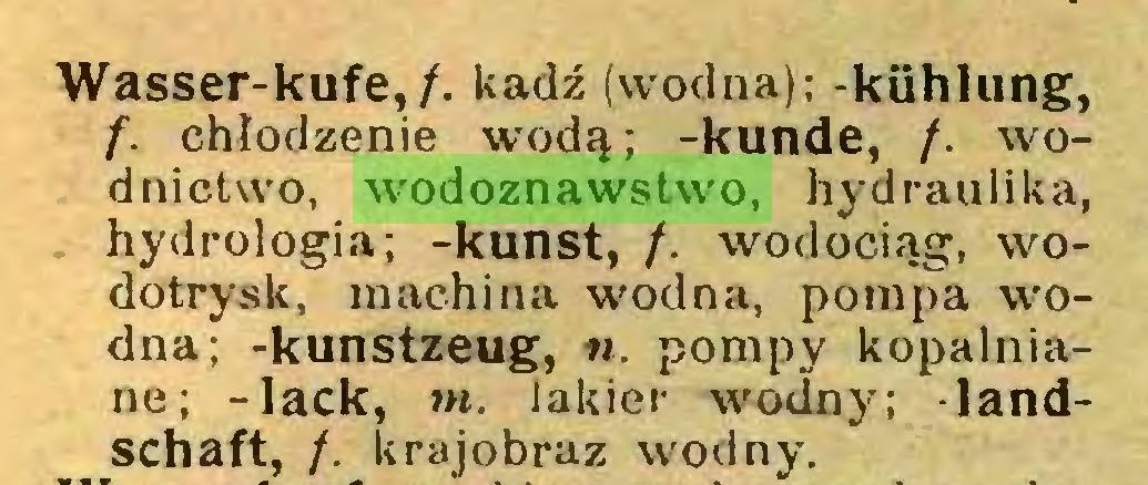 (...) Wasser-kufe,/. kadź (wodna); -kühlung, /. chłodzenie wodą; -kunde, /. wodnictwo, wodoznawstwo, hydraulika, hydrologia; -kunst, /. wodociąg, wodotrysk, machina wodna, pompa wodna; -kunstzeug, «. pompy kopalniane; -lack, tn. lakier wodny; landschaft, /. krajobraz wodny...