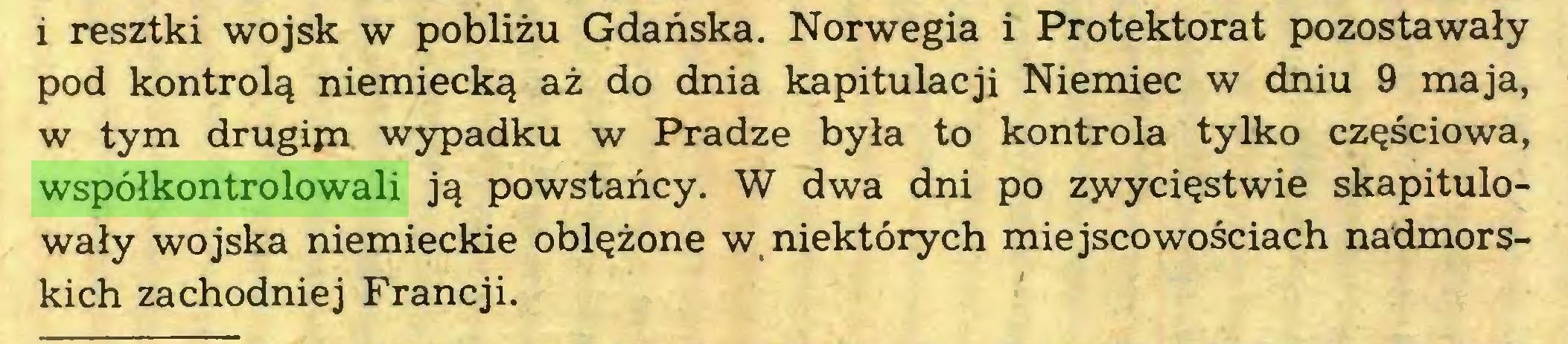 (...) i resztki wojsk w pobliżu Gdańska. Norwegia i Protektorat pozostawały pod kontrolą niemiecką aż do dnia kapitulacji Niemiec w dniu 9 maja, w tym drugijn wypadku w Pradze była to kontrola tylko częściowa, współkontrolowali ją powstańcy. W dwa dni po zwycięstwie skapitulowały wojska niemieckie oblężone w, niektórych miejscowościach nadmorskich zachodniej Francji...
