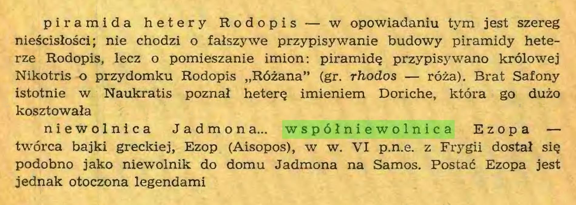 """(...) piramida hetery Rodopis — w opowiadaniu tym jest szereg nieścisłości; nie chodzi o fałszywe przypisywanie budowy piramidy heterze Rodopis, lecz o pomieszanie imion: piramidę przypisywano królowej Nikotris o przydomku Rodopis """"Różana"""" (gr. rhodos — róża). Brat Safony istotnie w Naukratis poznał heterę imieniem Doriche, która go dużo kosztowała niewolnica Jadmon a... współniewolnica Ezopa — twórca bajki greckiej, Ezop (Aisopos), w w. VI p.n.e. z Frygii dostał się podobno jako niewolnik do domu Jadmona na Samos. Postać Ezopa jest jednak otoczona legendami..."""