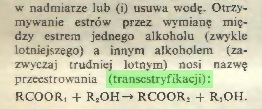 (...) w nadmiarze lub (i) usuwa wodę. Otrzymywanie estrów przez wymianę między estrem jednego alkoholu (zwykle lotniejszego) a innym alkoholem (zazwyczaj trudniej lotnym) nosi nazwę przeestrowania (transestryfikacji): RCOORi + R2OH-> RCOOR, + R,OH...