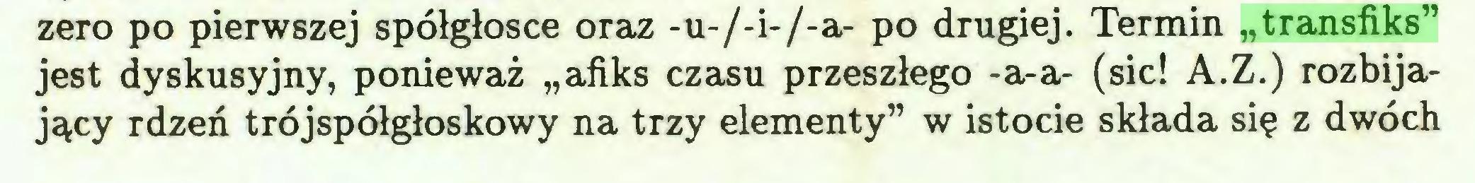 """(...) zero po pierwszej spółgłosce oraz -u-/-i-/-a- po drugiej. Termin """"transfiks"""" jest dyskusyjny, ponieważ """"afiks czasu przeszłego -a-a- (sic! A.Z.) rozbijający rdzeń trójspółgłoskowy na trzy elementy"""" w istocie składa się z dwóch..."""